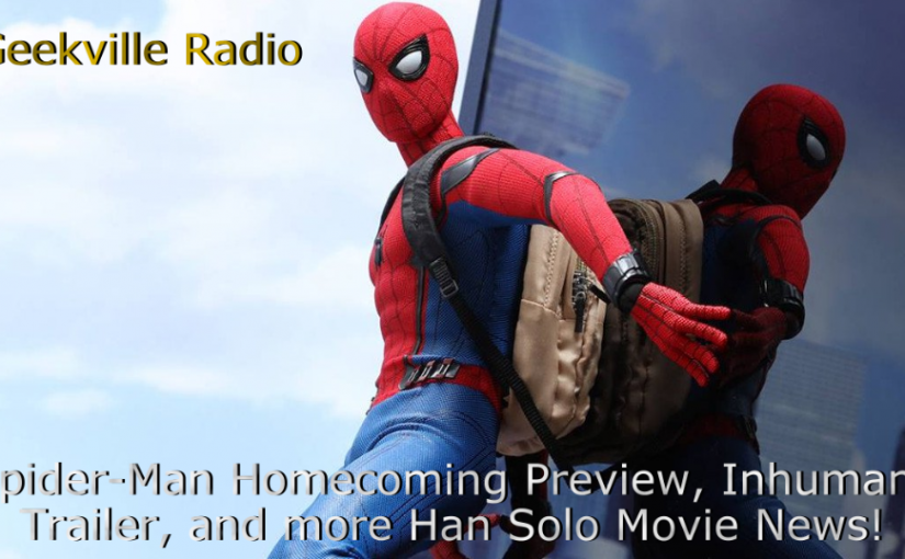 Geekville Radio: Spider-Man Homecoming Preview, Inhumans Trailer, More Han Solo News