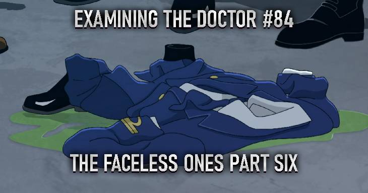 Examining The Doctor #84: The Faceless Ones Part Six