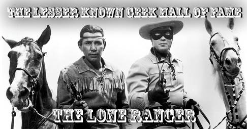 The Lesser Known Geek Hall Of Fame #3: The Lone Ranger