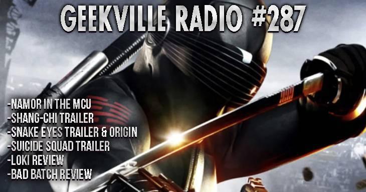 Geekville Radio 287: Namor, Shang-Chi, Snake Eyes Origin, Suicide Squad, Loki, Bad Batch