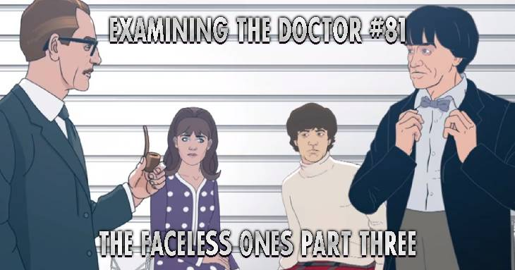 Examining The Doctor 81: The Faceless Ones Part Three